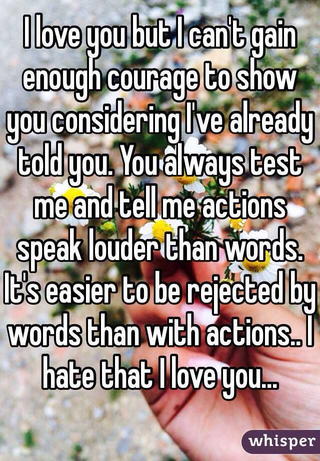 I love you but I can't gain enough courage to show you considering I've already told you. You always test me and tell me actions speak louder than words. It's easier to be rejected by words than with actions.. I hate that I love you...