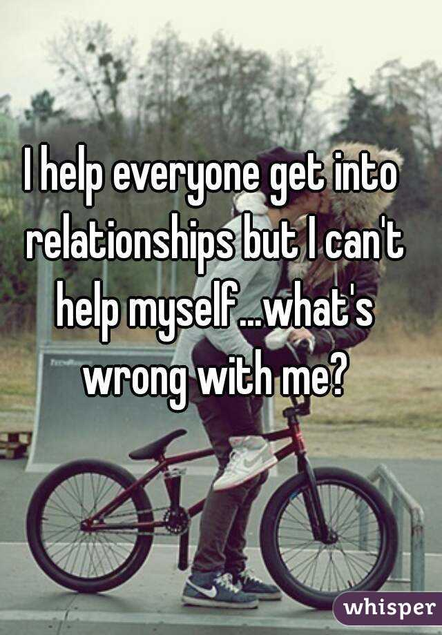 I help everyone get into relationships but I can't help myself...what's wrong with me?