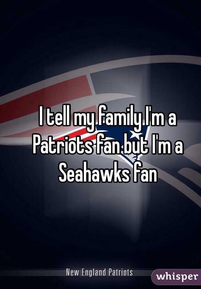 I tell my family I'm a Patriots fan but I'm a Seahawks fan