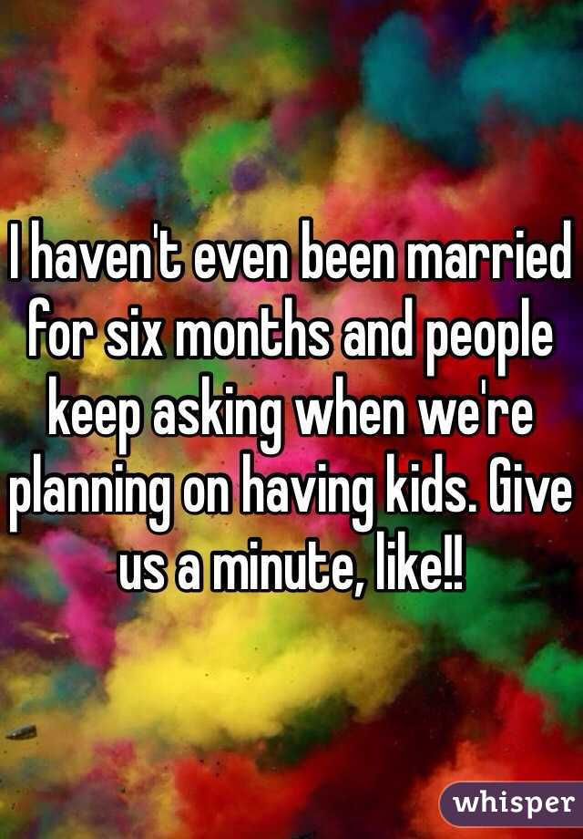 I haven't even been married for six months and people keep asking when we're planning on having kids. Give us a minute, like!!