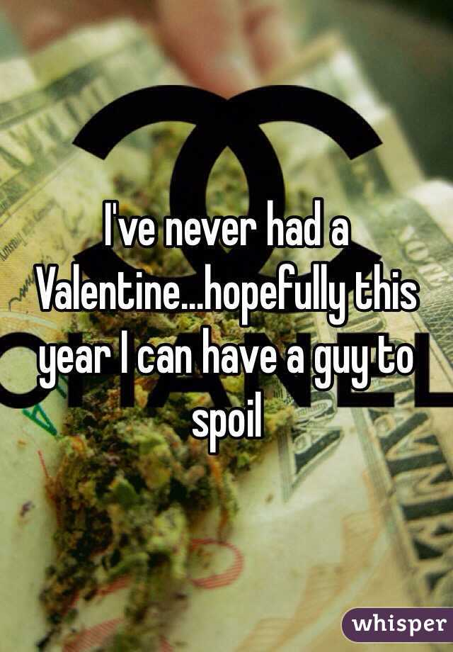 I've never had a Valentine...hopefully this year I can have a guy to spoil
