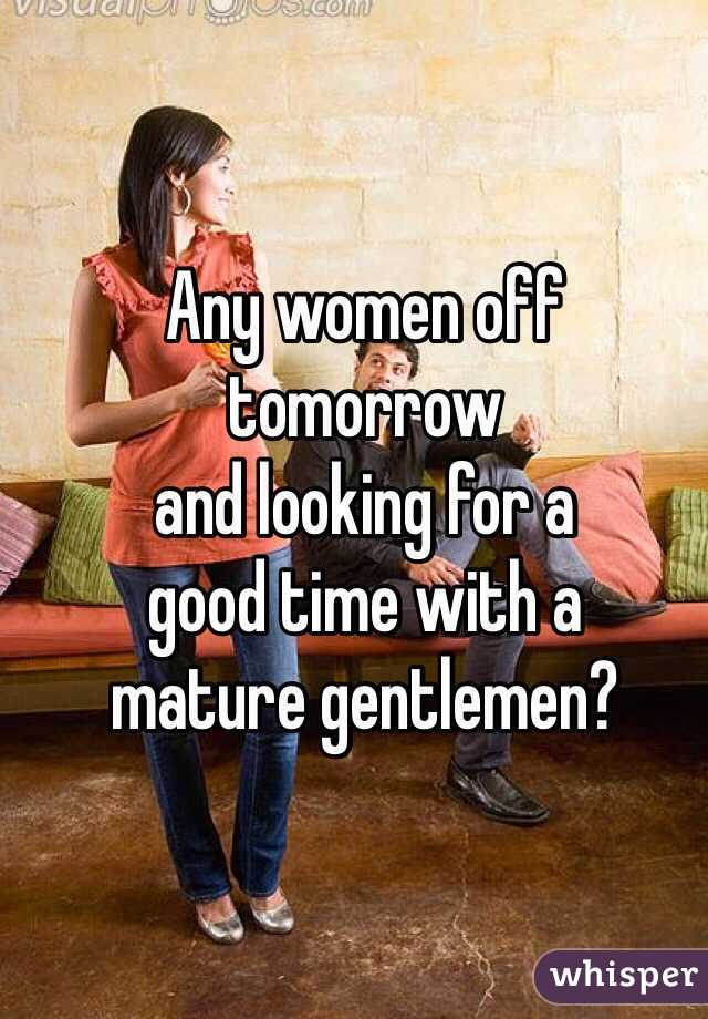 Any women off tomorrow  and looking for a  good time with a  mature gentlemen?