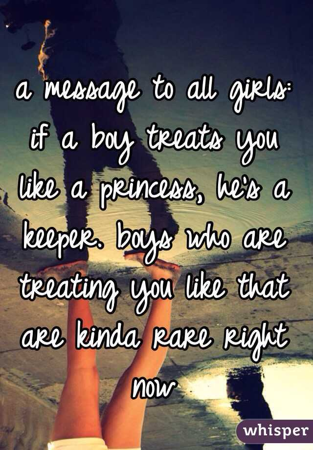 a message to all girls: if a boy treats you like a princess, he's a keeper. boys who are treating you like that are kinda rare right now
