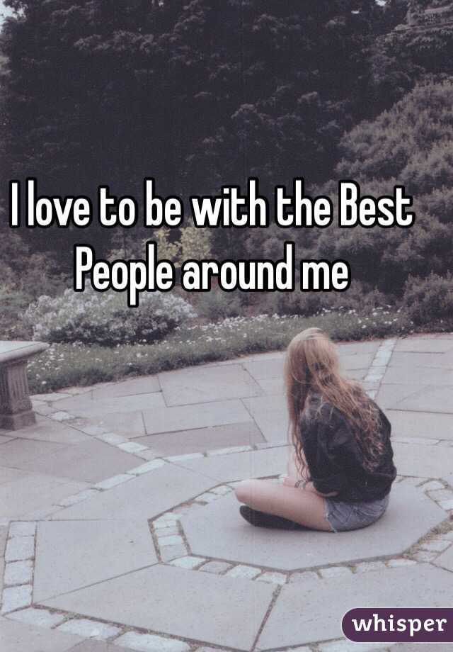 I love to be with the Best People around me