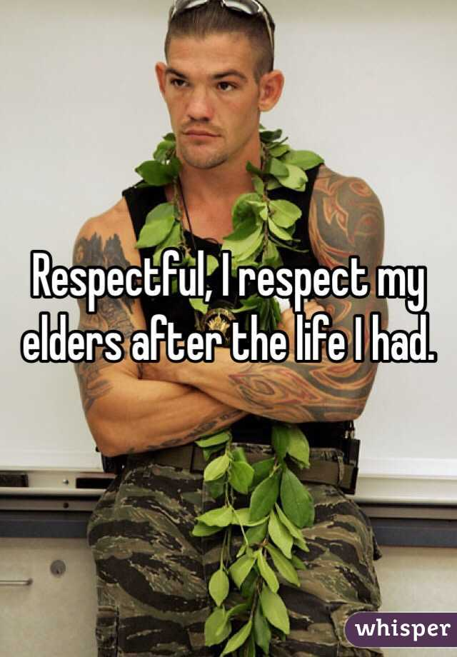 Respectful, I respect my elders after the life I had.