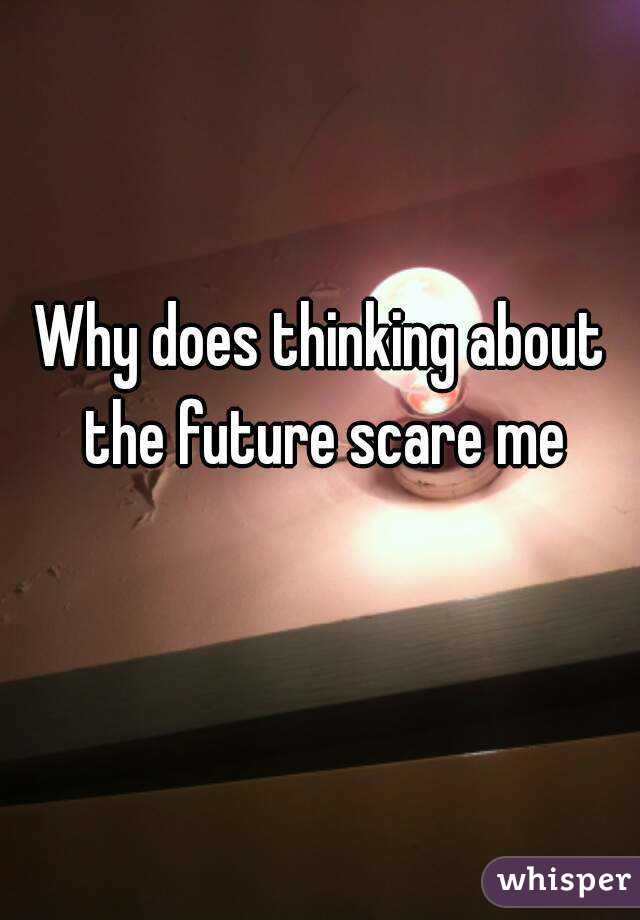 Why does thinking about the future scare me