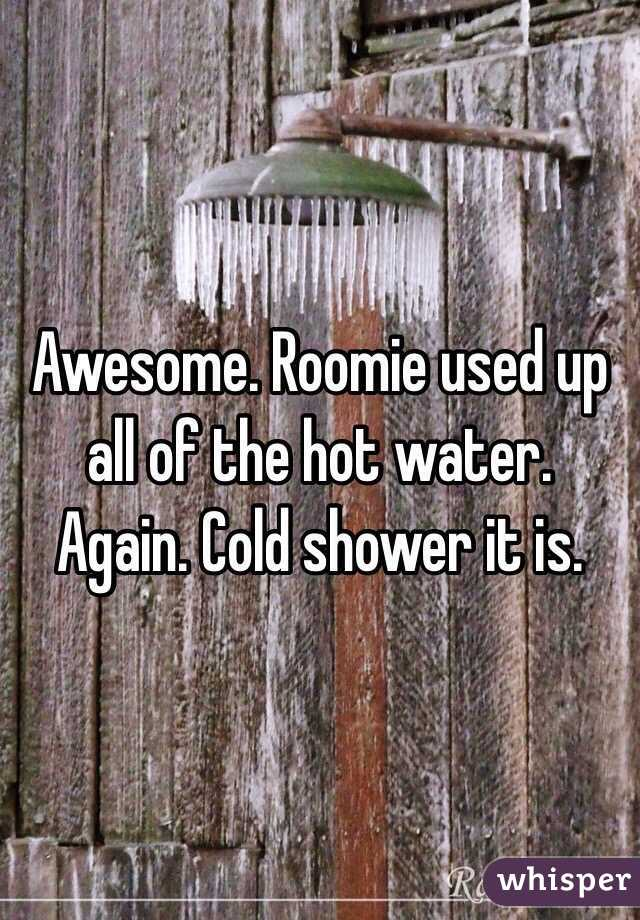 Awesome. Roomie used up all of the hot water. Again. Cold shower it is.