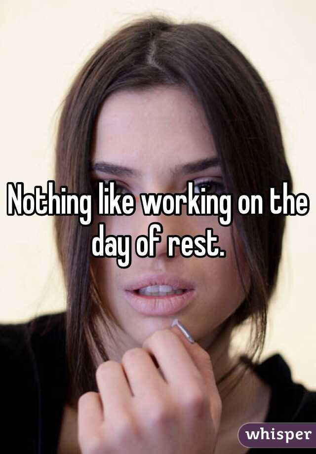 Nothing like working on the day of rest.