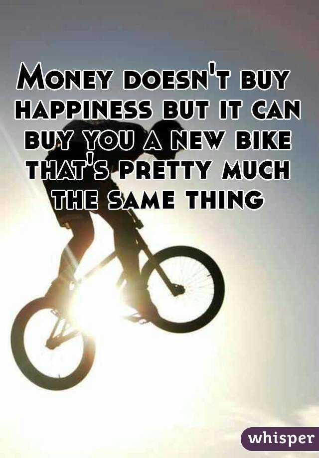 Money doesn't buy happiness but it can buy you a new bike that's pretty much the same thing