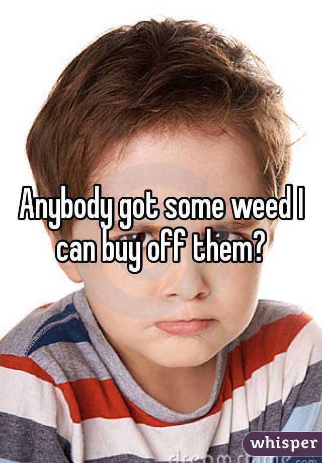 Anybody got some weed I can buy off them?