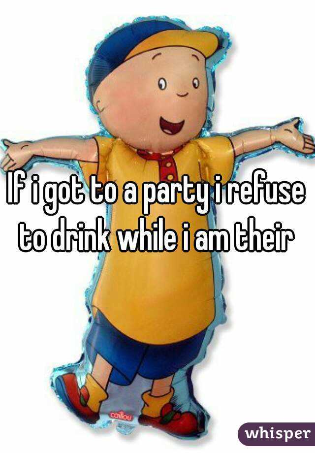 If i got to a party i refuse to drink while i am their