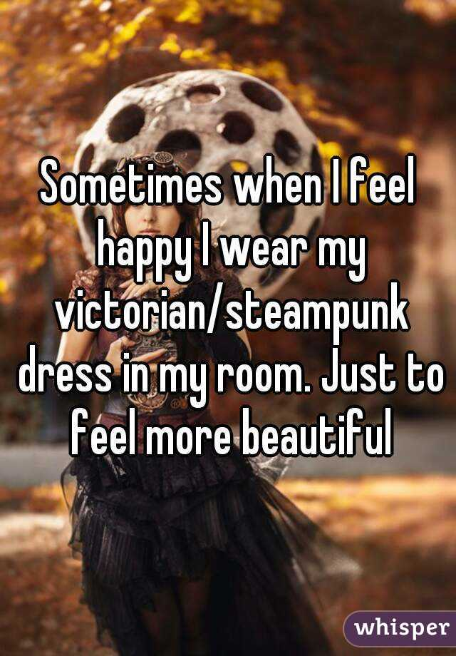 Sometimes when I feel happy I wear my victorian/steampunk dress in my room. Just to feel more beautiful
