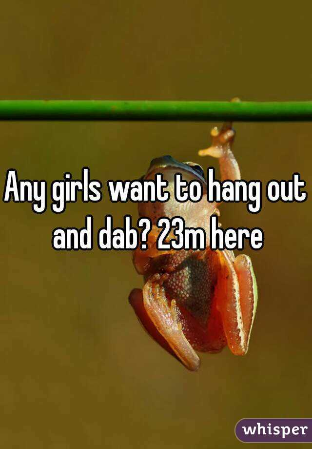 Any girls want to hang out and dab? 23m here