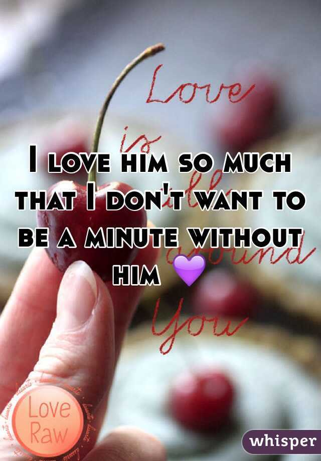 I love him so much that I don't want to be a minute without him 💜