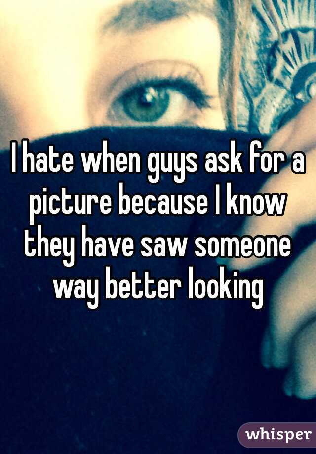 I hate when guys ask for a picture because I know they have saw someone way better looking