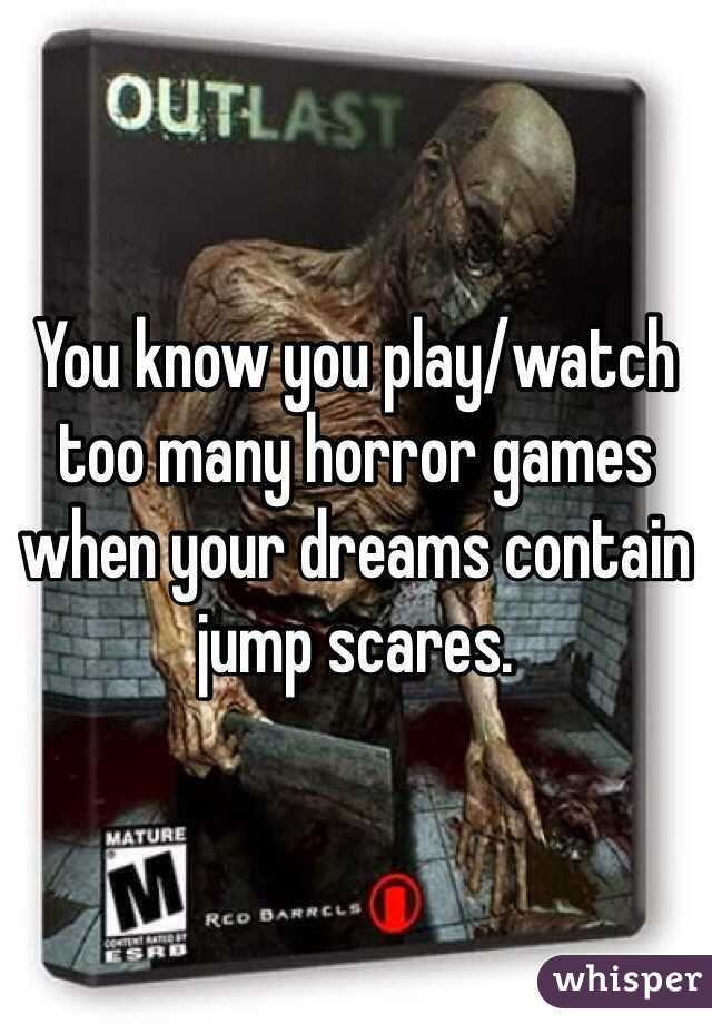 You know you play/watch too many horror games when your dreams contain jump scares.
