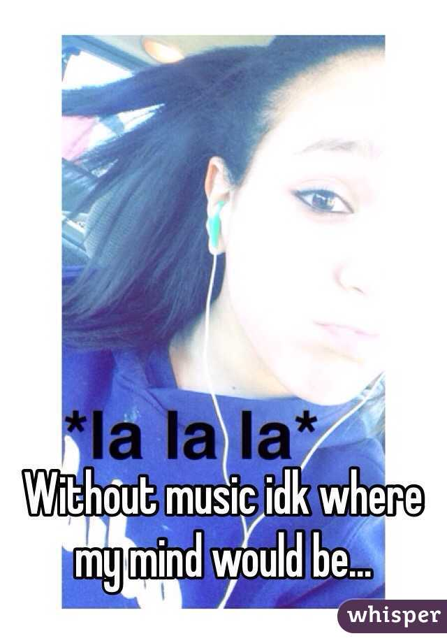 Without music idk where my mind would be...