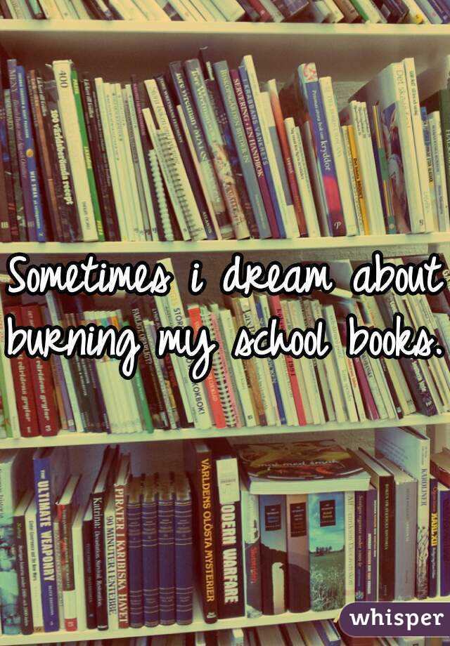Sometimes i dream about burning my school books.