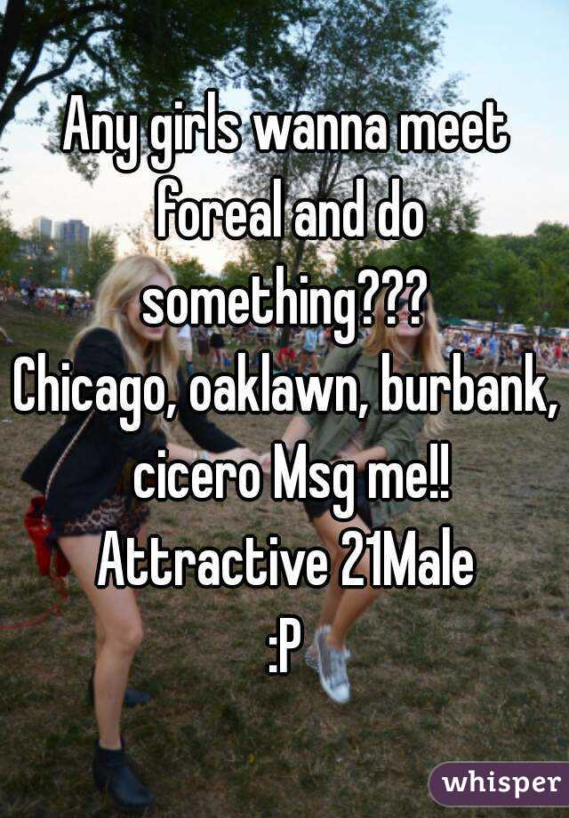 Any girls wanna meet foreal and do something???  Chicago, oaklawn, burbank, cicero Msg me!! Attractive 21Male :P