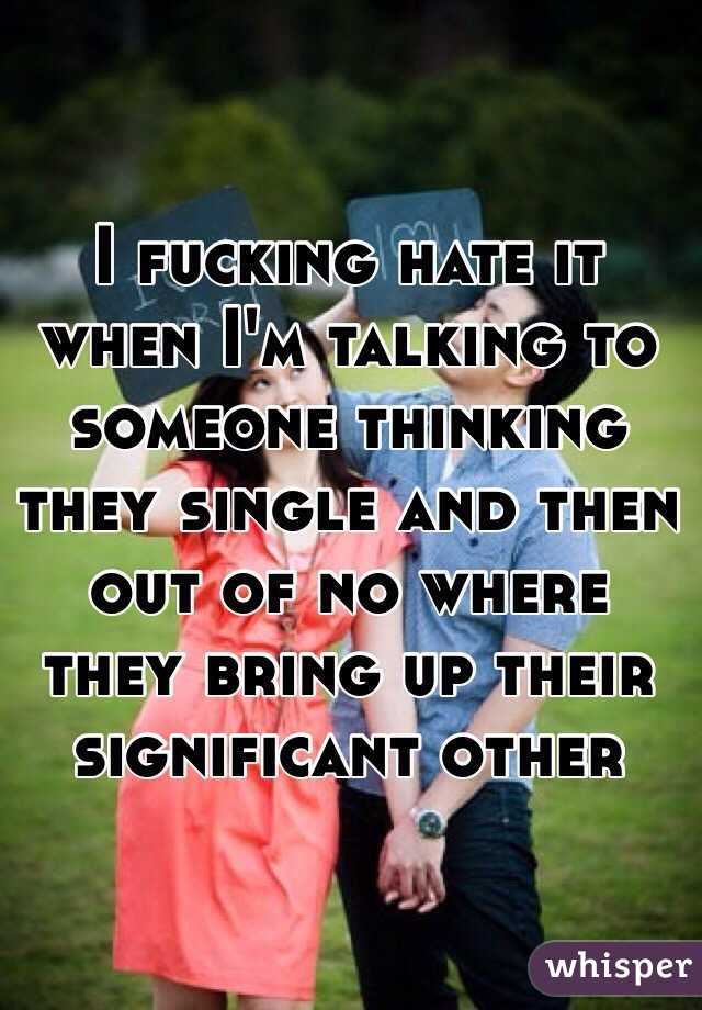I fucking hate it when I'm talking to someone thinking they single and then out of no where they bring up their significant other