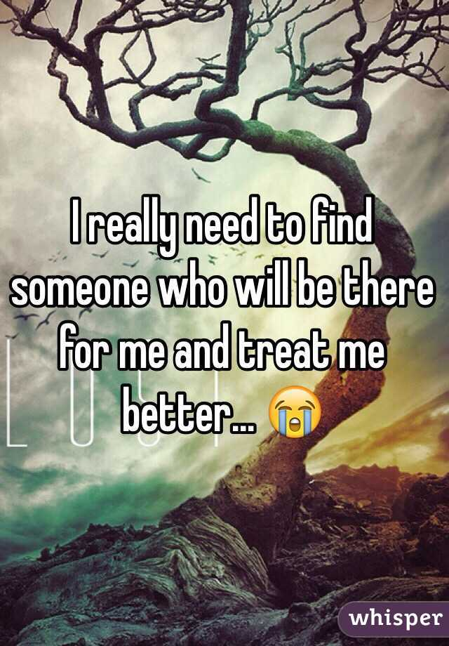 I really need to find someone who will be there for me and treat me better... 😭
