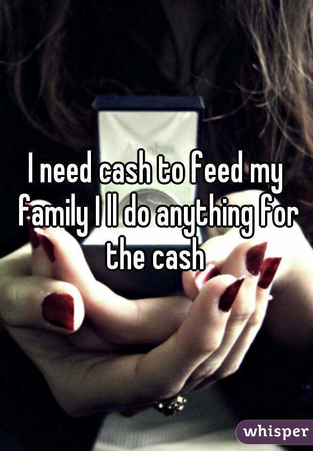 I need cash to feed my family I ll do anything for the cash