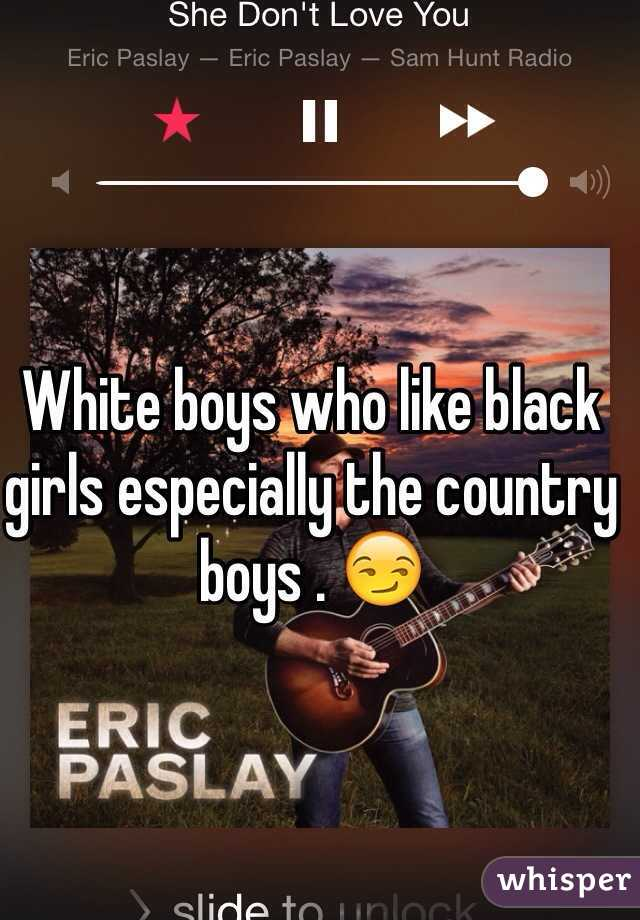 White boys who like black girls especially the country boys . 😏