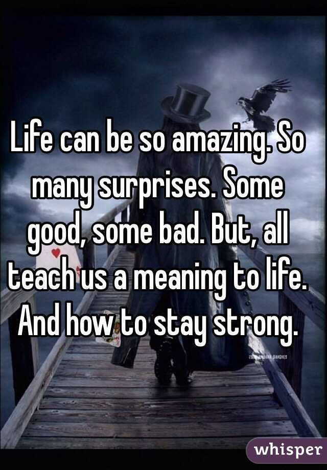 Life can be so amazing. So many surprises. Some good, some bad. But, all teach us a meaning to life. And how to stay strong.