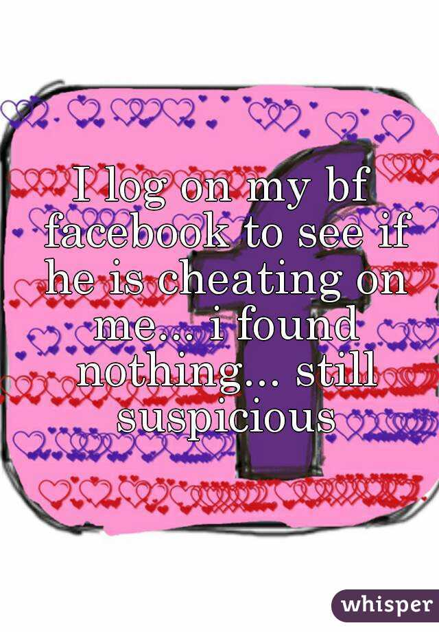 I log on my bf facebook to see if he is cheating on me... i found nothing... still suspicious