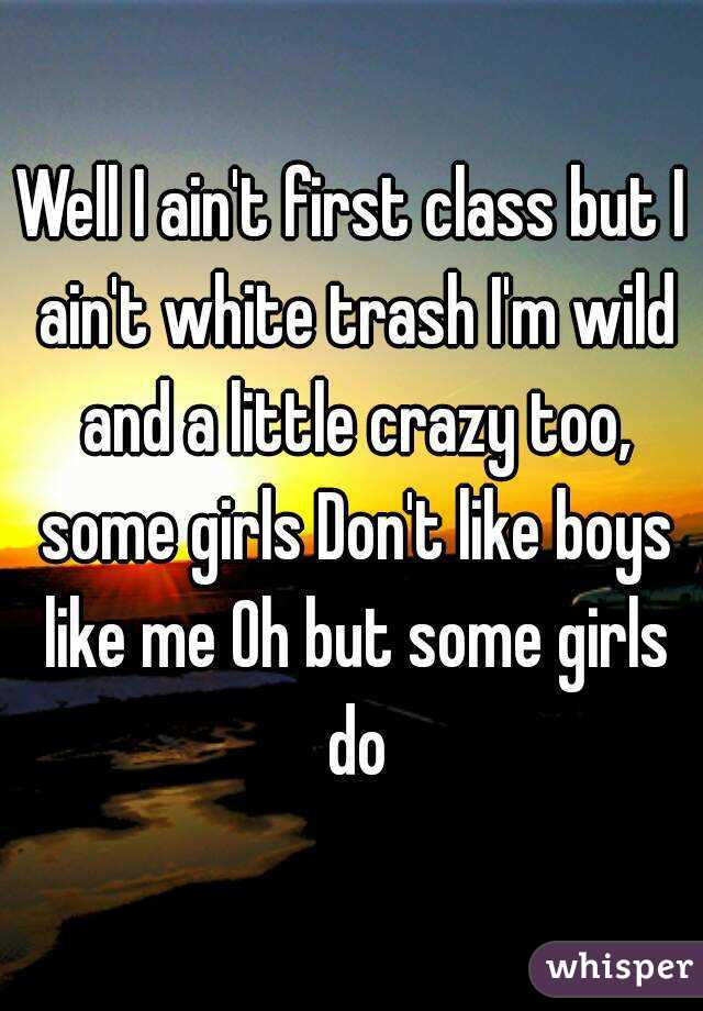 Well I ain't first class but I ain't white trash I'm wild and a little crazy too, some girls Don't like boys like me Oh but some girls do
