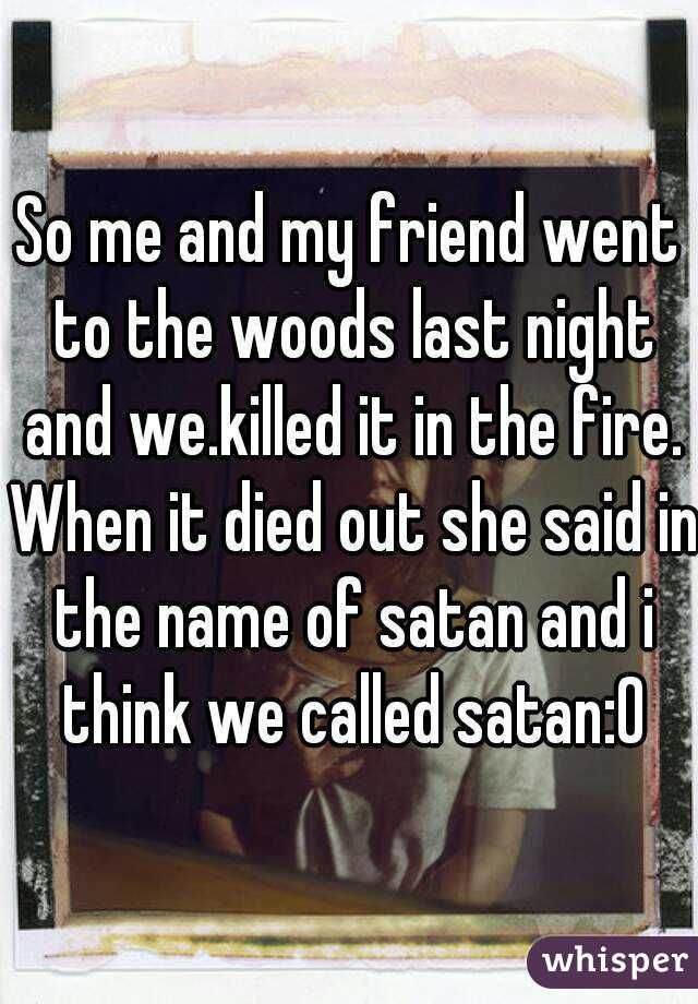 So me and my friend went to the woods last night and we.killed it in the fire. When it died out she said in the name of satan and i think we called satan:0