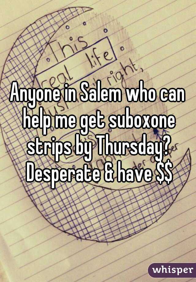 Anyone in Salem who can help me get suboxone strips by Thursday? Desperate & have $$