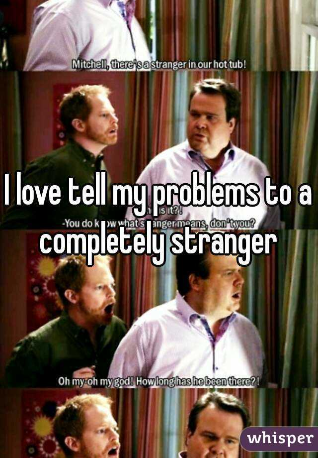 I love tell my problems to a completely stranger
