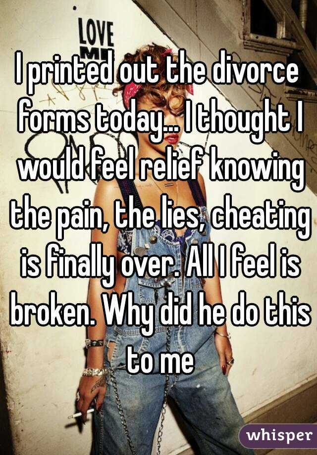 I printed out the divorce forms today... I thought I would feel relief knowing the pain, the lies, cheating is finally over. All I feel is broken. Why did he do this to me