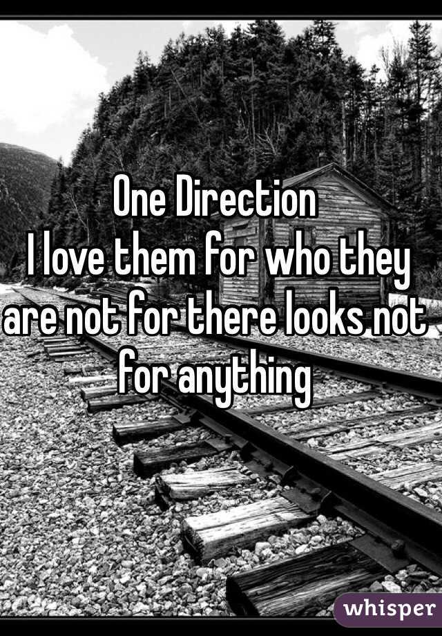 One Direction   I love them for who they are not for there looks not for anything