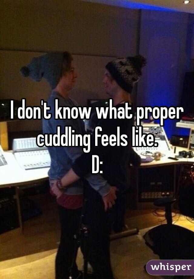 I don't know what proper cuddling feels like. D: