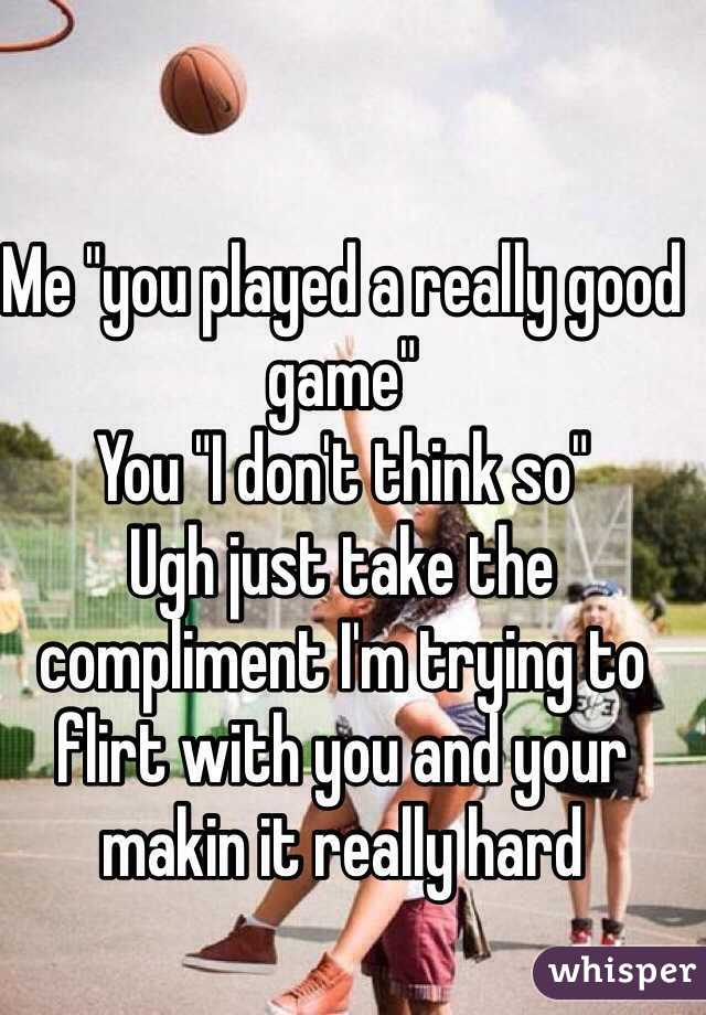 """Me """"you played a really good game""""  You """"I don't think so""""  Ugh just take the compliment I'm trying to flirt with you and your makin it really hard"""