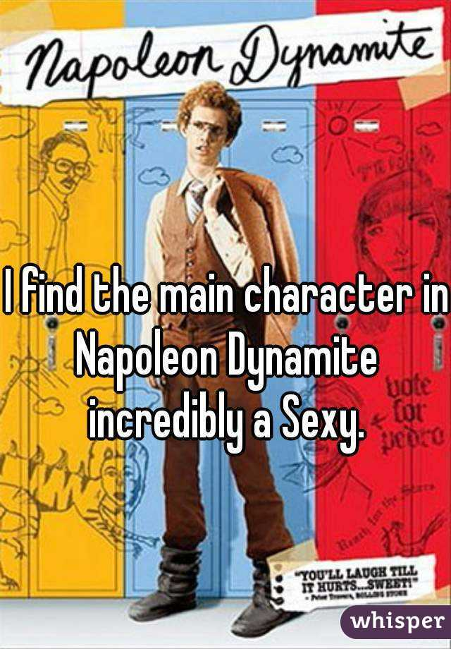 I find the main character in Napoleon Dynamite  incredibly a Sexy.
