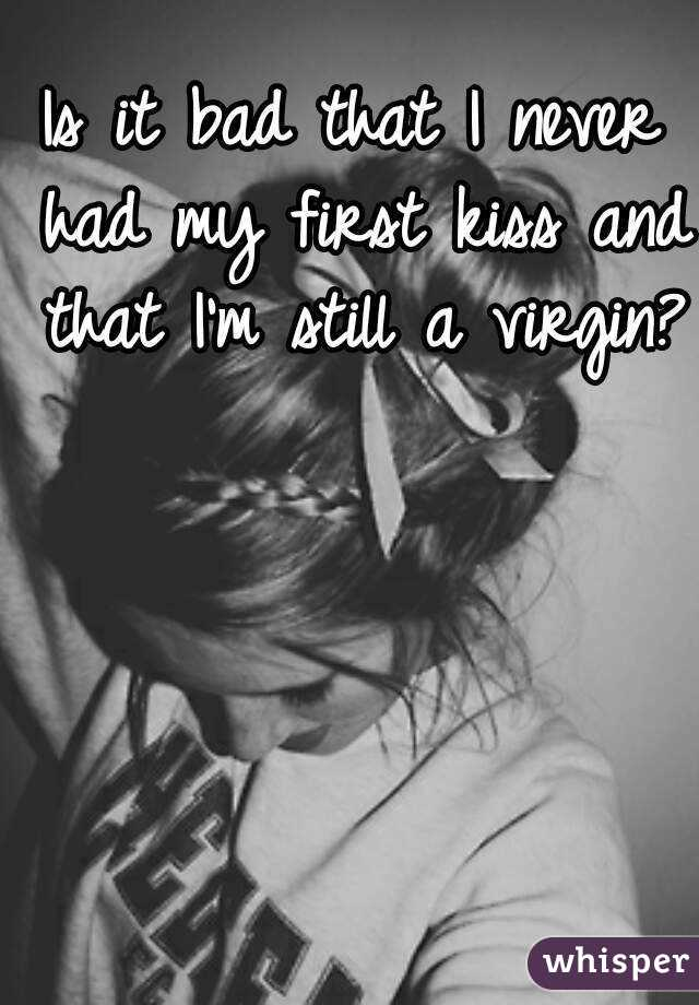 Is it bad that I never had my first kiss and that I'm still a virgin?
