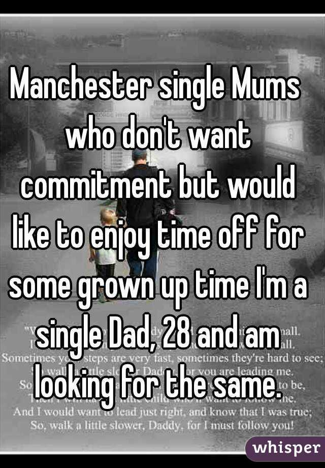 Manchester single Mums who don't want commitment but would like to enjoy time off for some grown up time I'm a single Dad, 28 and am looking for the same.