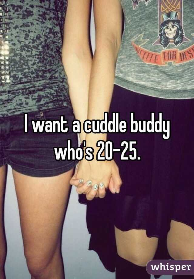 I want a cuddle buddy who's 20-25.