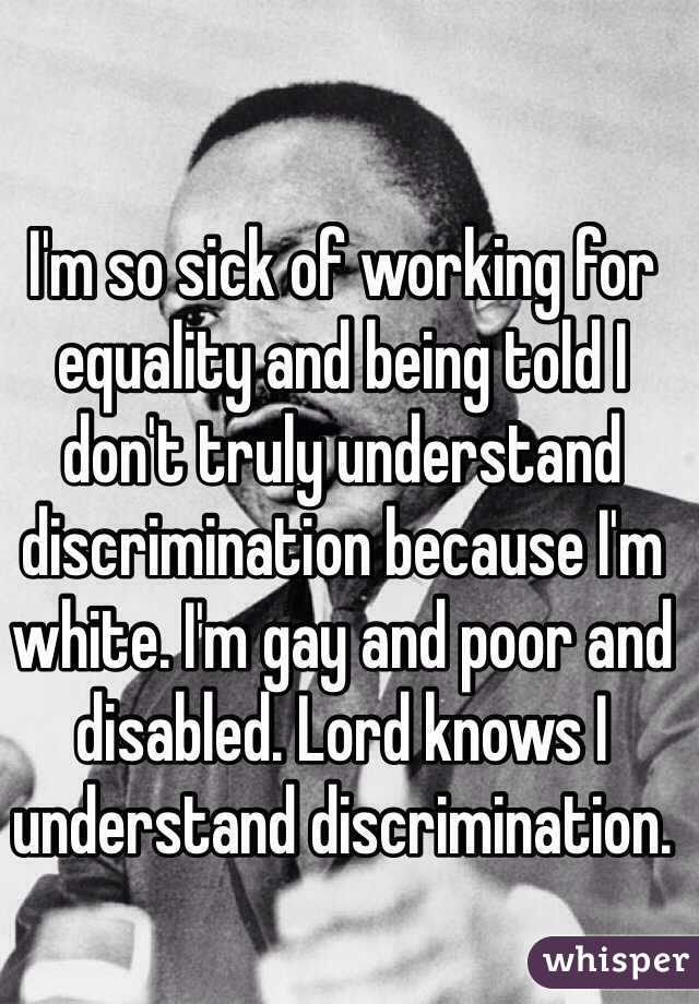 I'm so sick of working for equality and being told I don't truly understand discrimination because I'm white. I'm gay and poor and disabled. Lord knows I understand discrimination.