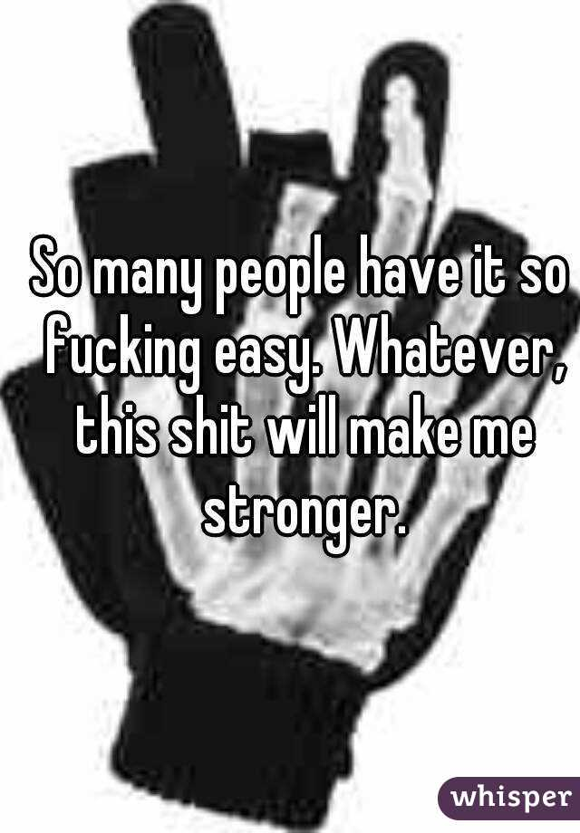 So many people have it so fucking easy. Whatever, this shit will make me stronger.