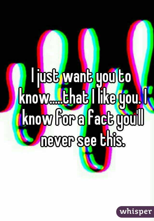I just want you to know.....that I like you. I know for a fact you'll never see this.