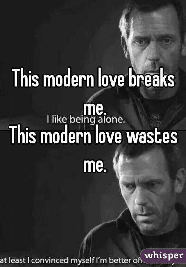 This modern love breaks me. This modern love wastes me.