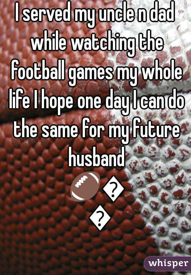 I served my uncle n dad while watching the football games my whole life I hope one day I can do the same for my future husband 🏈💜💋