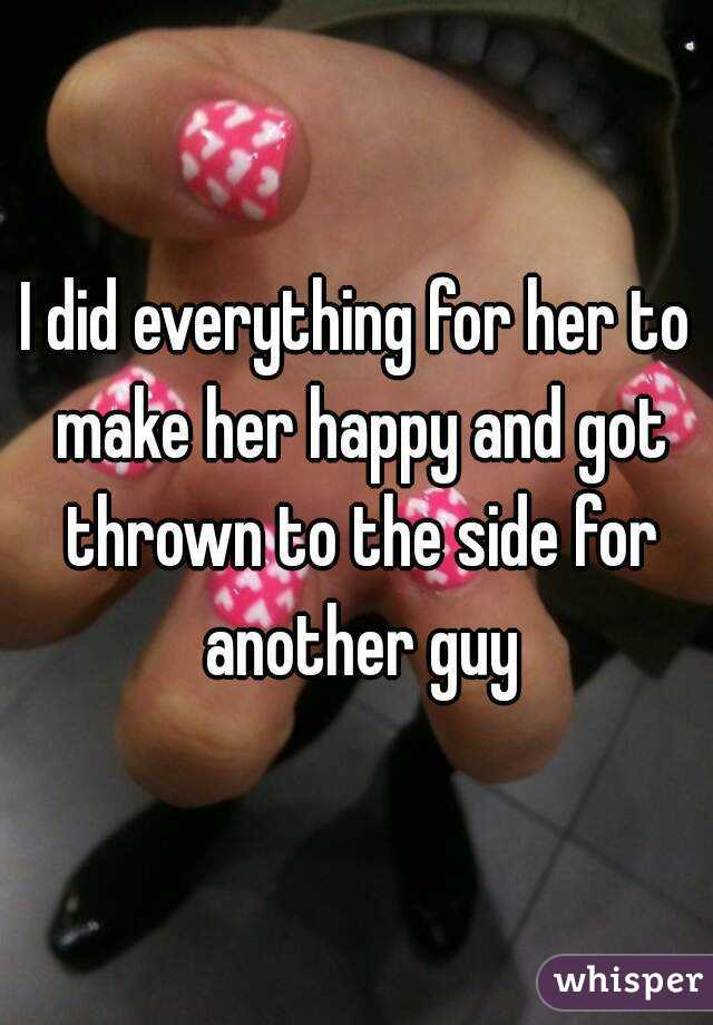 I did everything for her to make her happy and got thrown to the side for another guy
