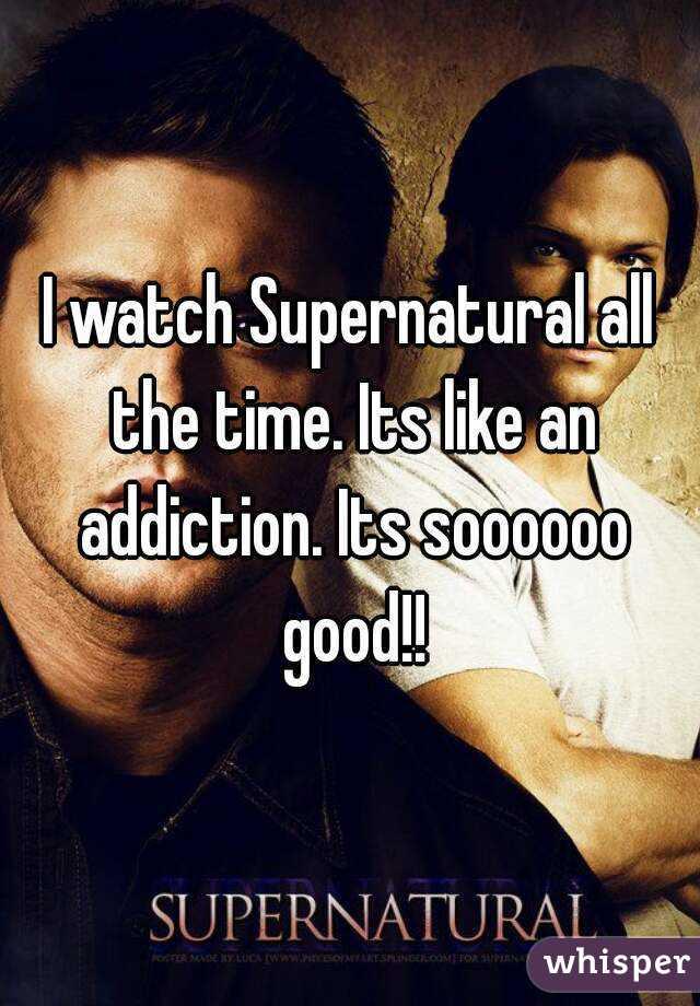 I watch Supernatural all the time. Its like an addiction. Its soooooo good!!