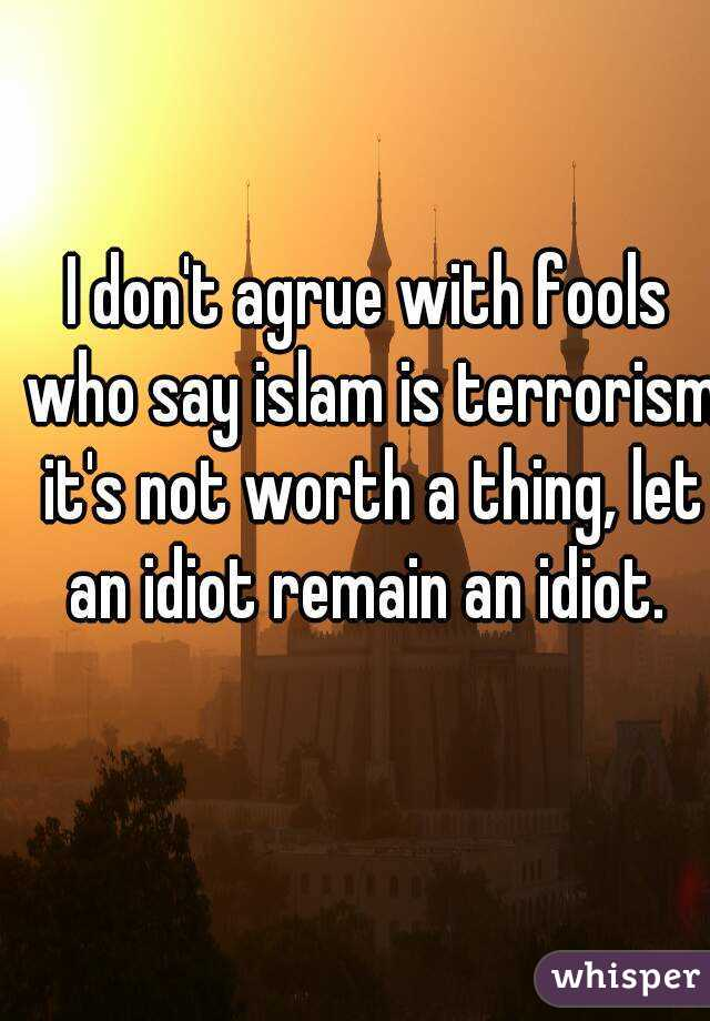I don't agrue with fools who say islam is terrorism it's not worth a thing, let an idiot remain an idiot.