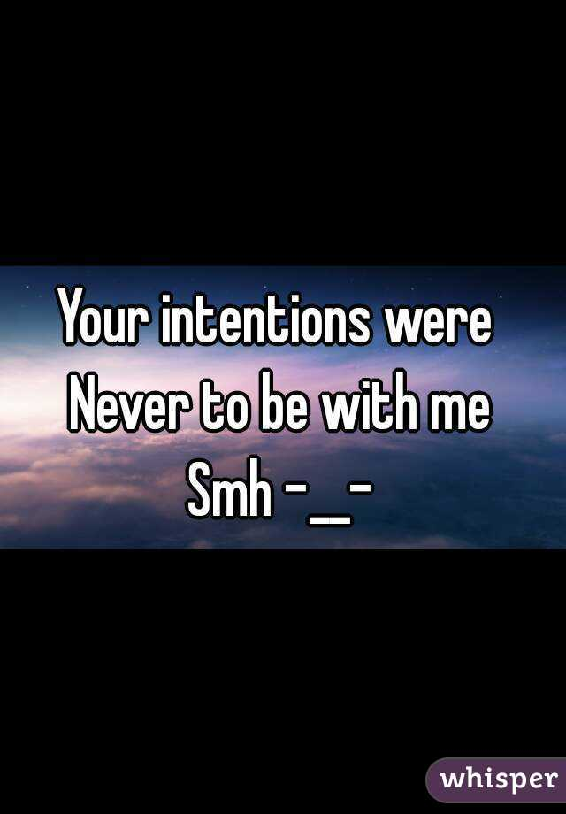 Your intentions were  Never to be with me Smh -__-